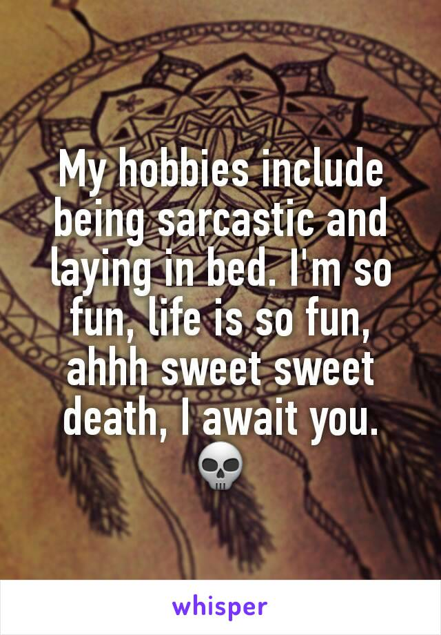 My hobbies include being sarcastic and laying in bed. I'm so fun, life is so fun, ahhh sweet sweet death, I await you. 💀