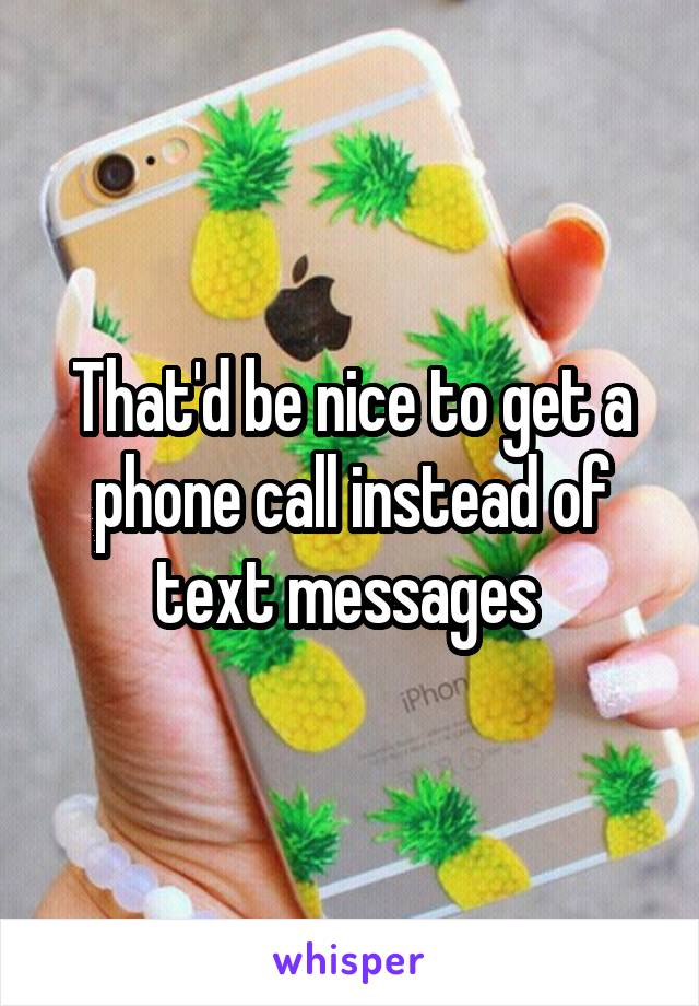 That'd be nice to get a phone call instead of text messages