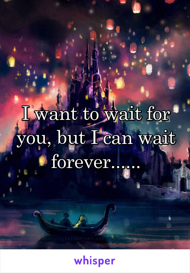 I want to wait for you, but I can wait forever......