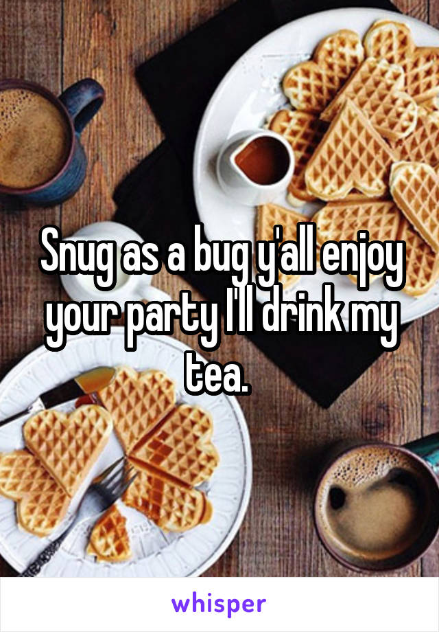 Snug as a bug y'all enjoy your party I'll drink my tea.