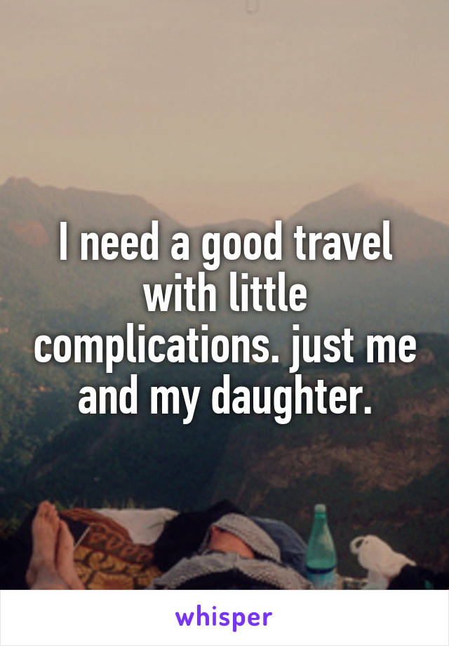 I need a good travel with little complications. just me and my daughter.