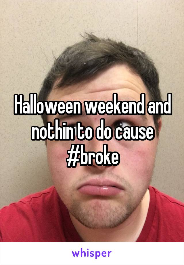 Halloween weekend and nothin to do cause #broke