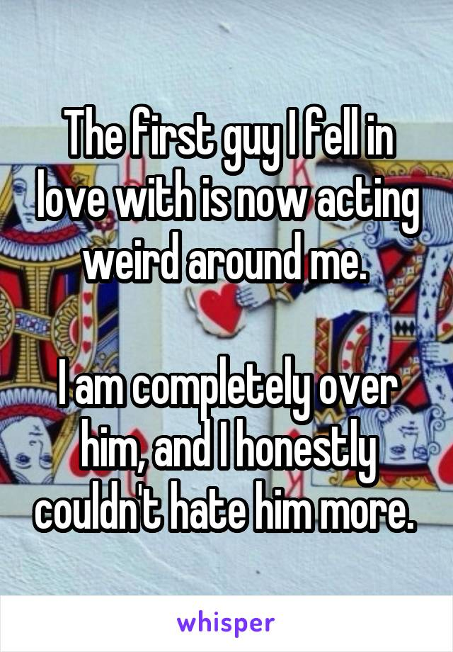 The first guy I fell in love with is now acting weird around me.   I am completely over him, and I honestly couldn't hate him more.