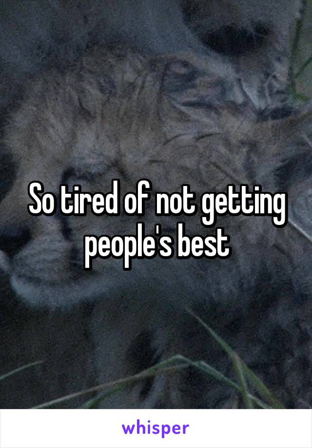 So tired of not getting people's best