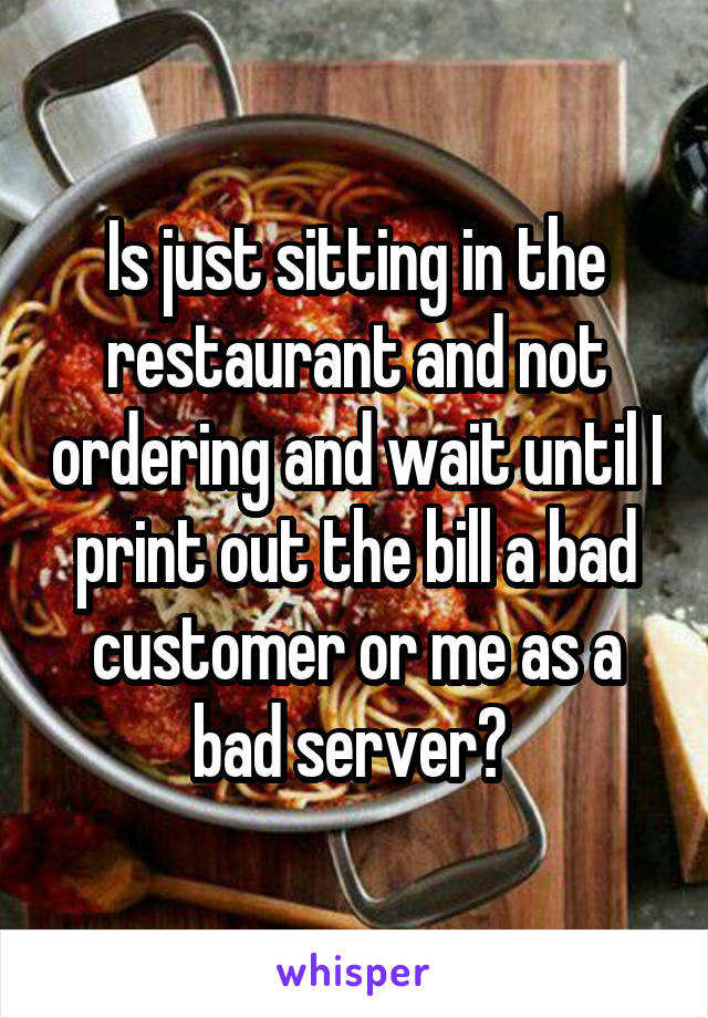 Is just sitting in the restaurant and not ordering and wait until I print out the bill a bad customer or me as a bad server?