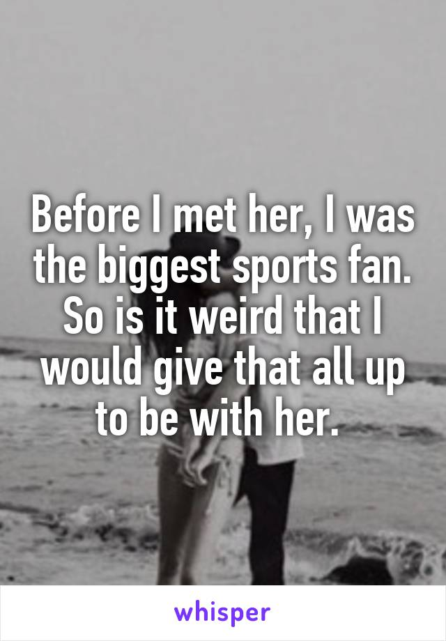 Before I met her, I was the biggest sports fan. So is it weird that I would give that all up to be with her.