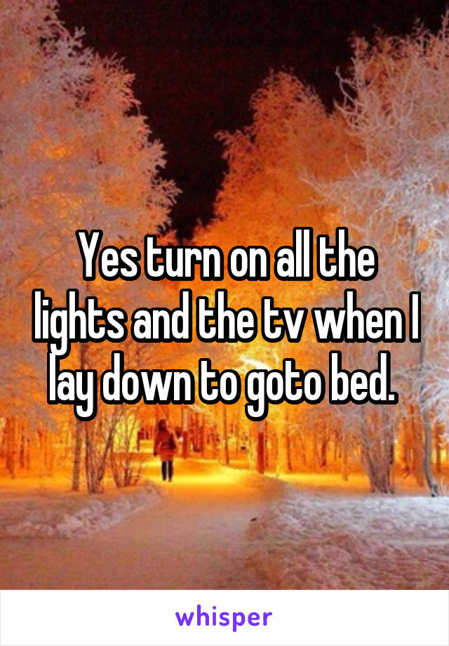 Yes turn on all the lights and the tv when I lay down to goto bed.