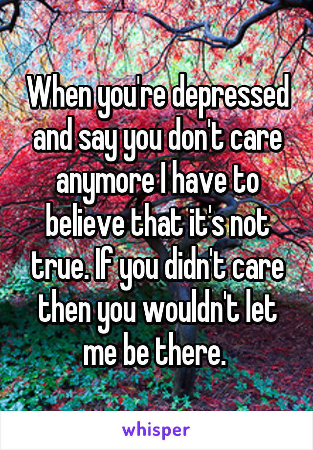 When you're depressed and say you don't care anymore I have to believe that it's not true. If you didn't care then you wouldn't let me be there.