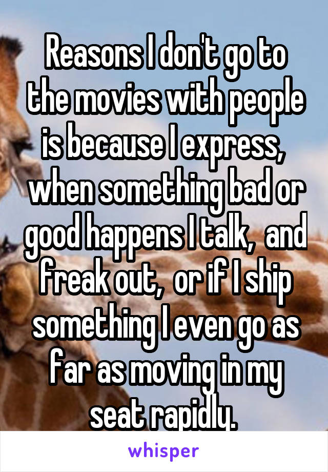Reasons I don't go to the movies with people is because I express,  when something bad or good happens I talk,  and freak out,  or if I ship something I even go as far as moving in my seat rapidly.