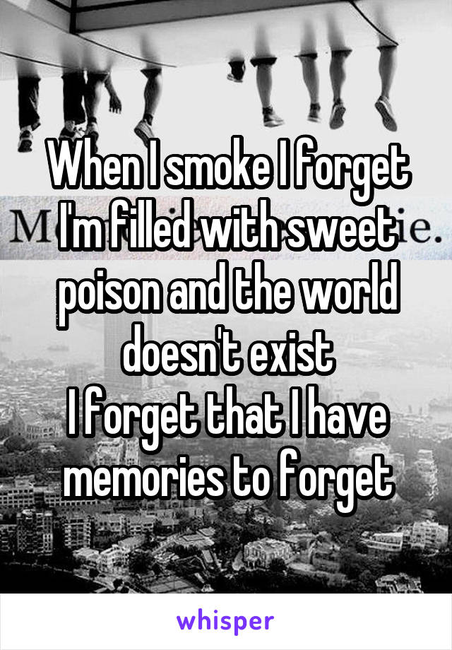 When I smoke I forget I'm filled with sweet poison and the world doesn't exist I forget that I have memories to forget