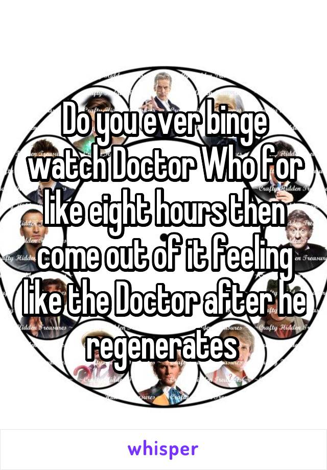 Do you ever binge watch Doctor Who for like eight hours then come out of it feeling like the Doctor after he regenerates