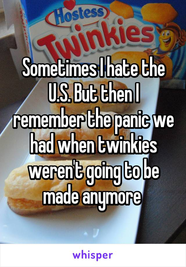 Sometimes I hate the U.S. But then I remember the panic we had when twinkies weren't going to be made anymore