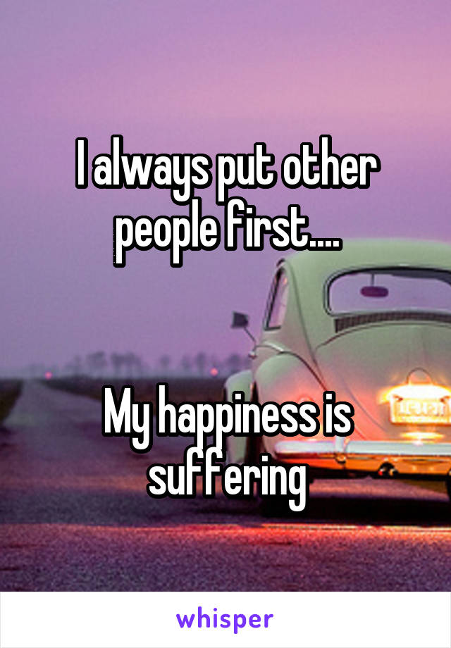 I always put other people first....   My happiness is suffering
