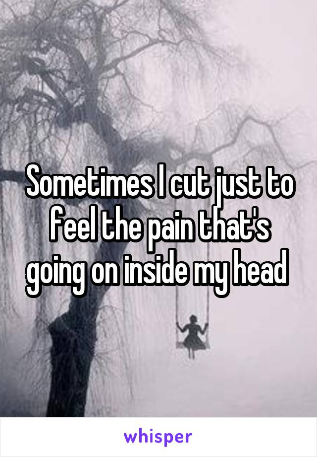 Sometimes I cut just to feel the pain that's going on inside my head