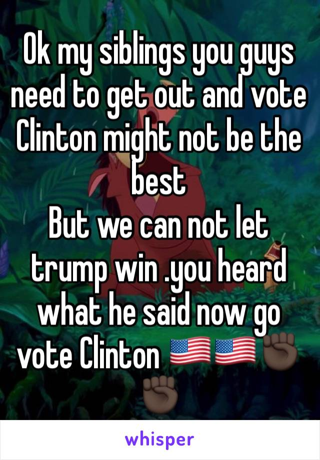 Ok my siblings you guys need to get out and vote Clinton might not be the best  But we can not let trump win .you heard what he said now go vote Clinton 🇺🇸🇺🇸✊🏿✊🏿