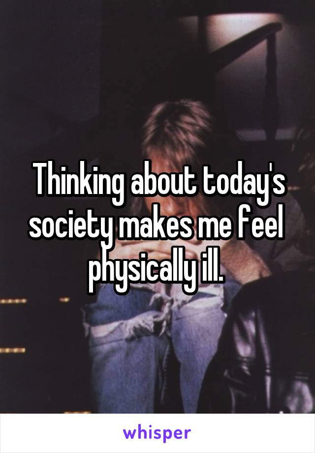 Thinking about today's society makes me feel  physically ill.