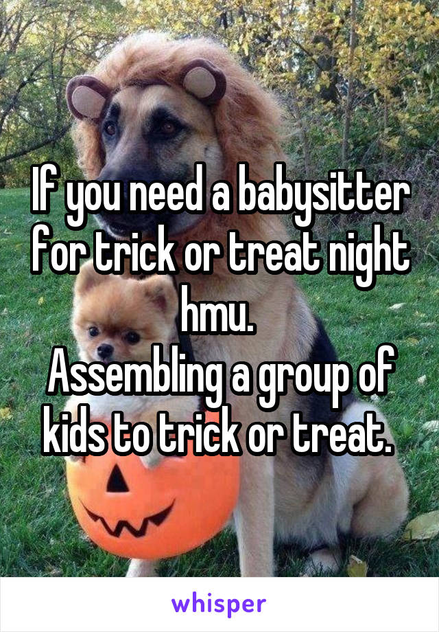 If you need a babysitter for trick or treat night hmu.  Assembling a group of kids to trick or treat.