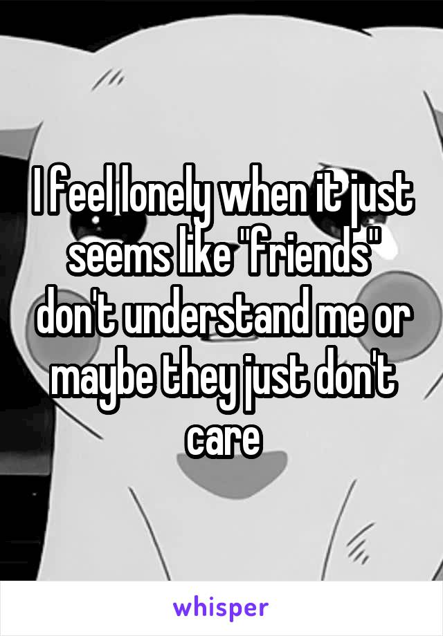 """I feel lonely when it just seems like """"friends"""" don't understand me or maybe they just don't care"""