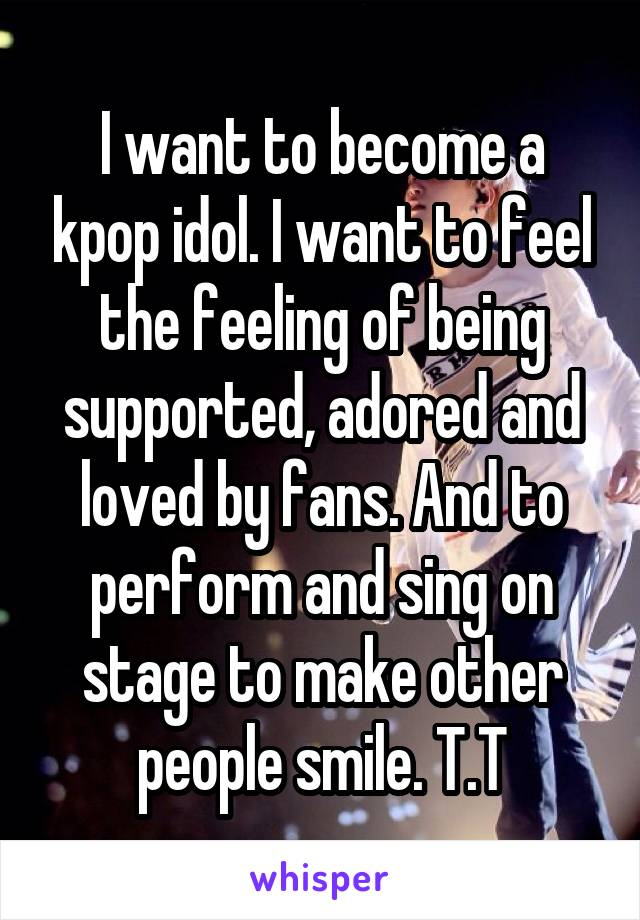 I want to become a kpop idol. I want to feel the feeling of being supported, adored and loved by fans. And to perform and sing on stage to make other people smile. T.T