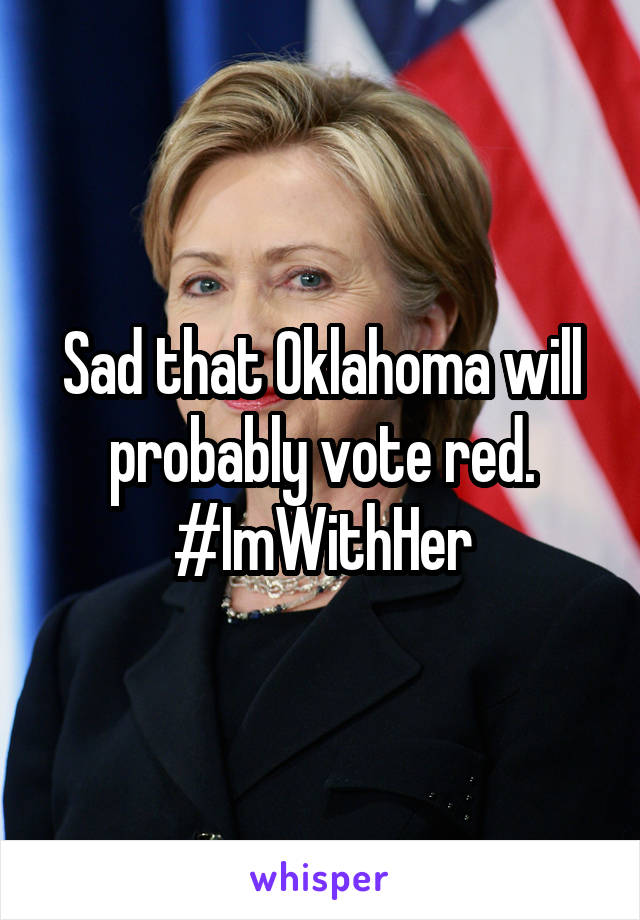 Sad that Oklahoma will probably vote red. #ImWithHer