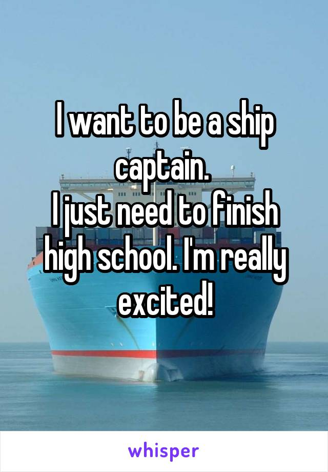 I want to be a ship captain.  I just need to finish high school. I'm really excited!