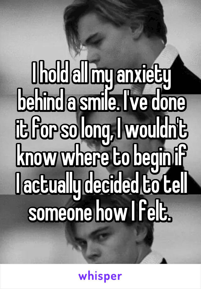 I hold all my anxiety behind a smile. I've done it for so long, I wouldn't know where to begin if I actually decided to tell someone how I felt.