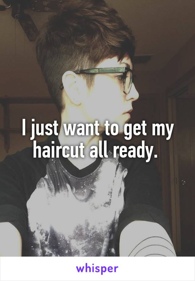 I just want to get my haircut all ready.