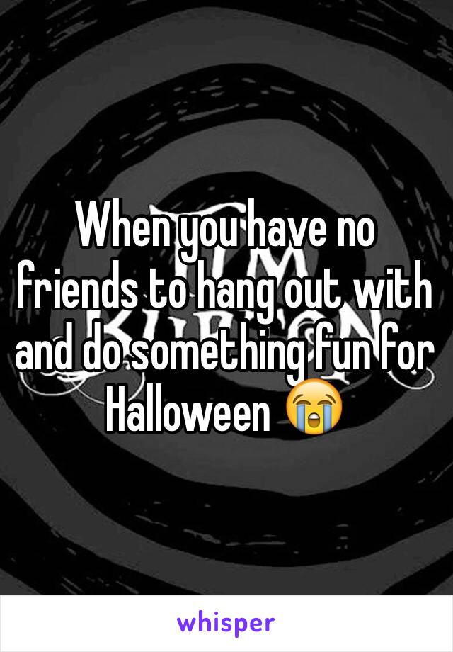 When you have no friends to hang out with and do something fun for Halloween 😭