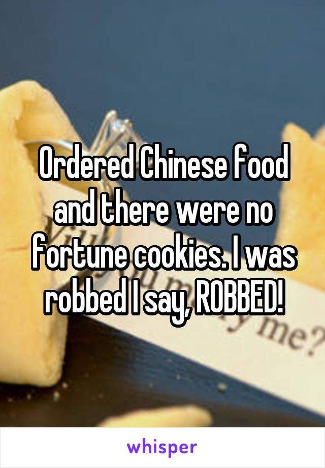 Ordered Chinese food and there were no fortune cookies. I was robbed I say, ROBBED!