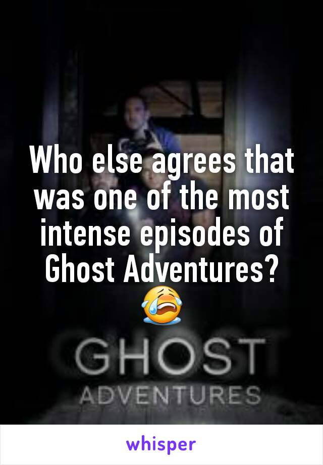Who else agrees that was one of the most intense episodes of Ghost Adventures? 😭