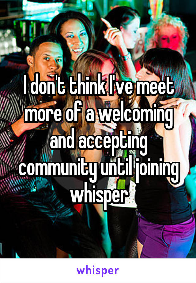 I don't think I've meet more of a welcoming and accepting community until joining whisper