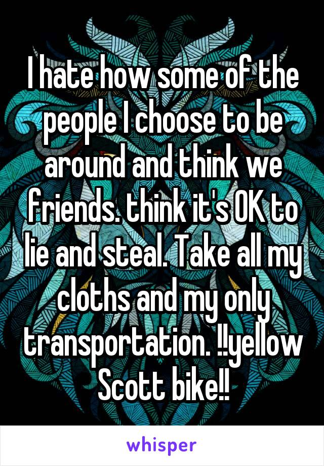 I hate how some of the people I choose to be around and think we friends. think it's OK to lie and steal. Take all my cloths and my only transportation. !!yellow Scott bike!!