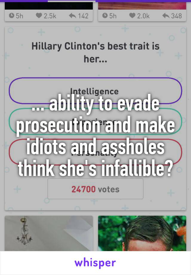 ... ability to evade prosecution and make idiots and assholes think she's infallible?