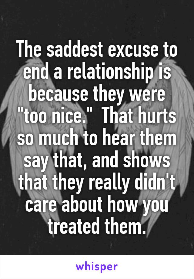 "The saddest excuse to end a relationship is because they were ""too nice.""  That hurts so much to hear them say that, and shows that they really didn't care about how you treated them."