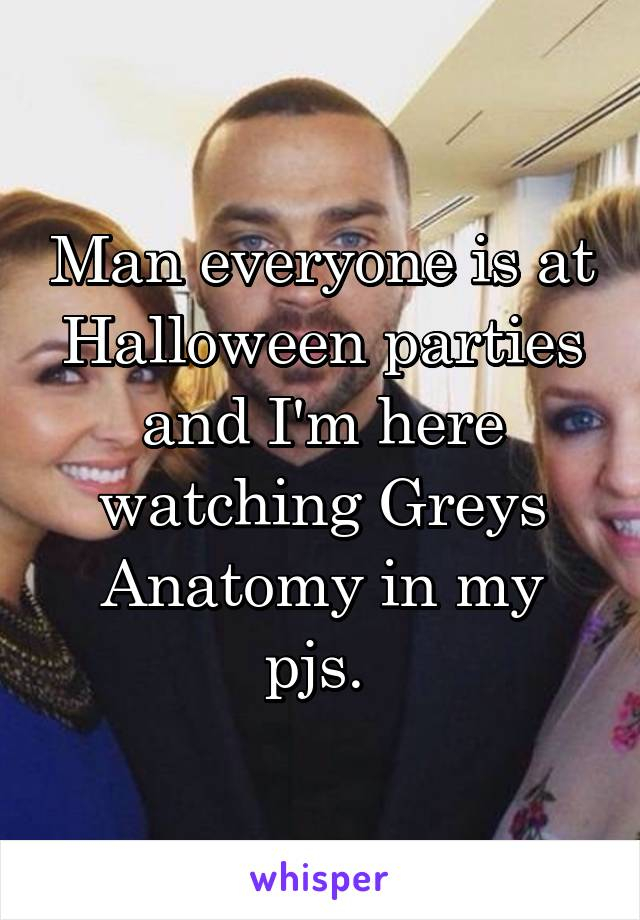 Man everyone is at Halloween parties and I'm here watching Greys Anatomy in my pjs.