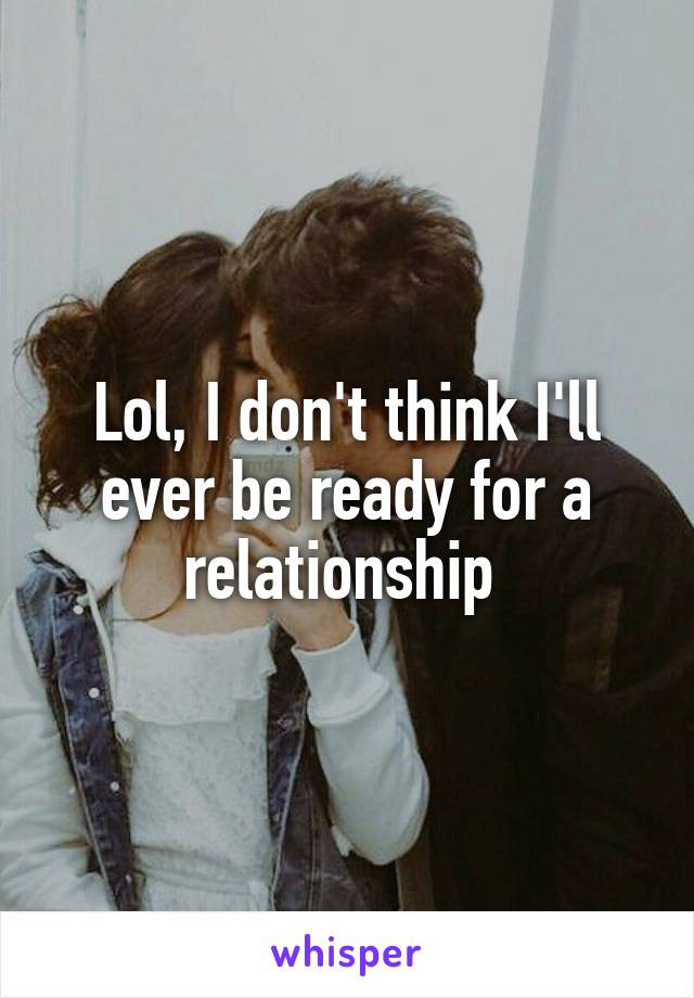 Lol, I don't think I'll ever be ready for a relationship