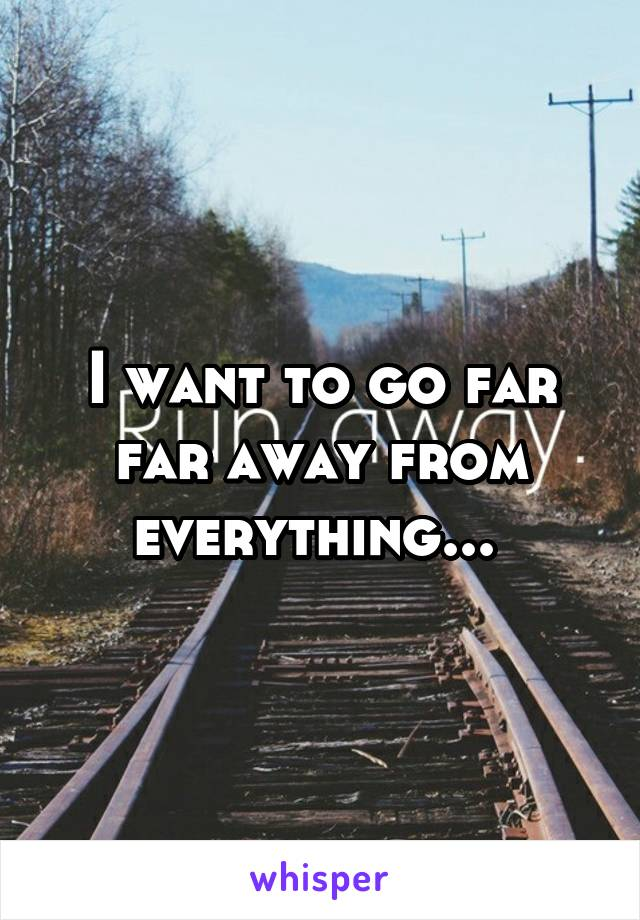 I want to go far far away from everything...