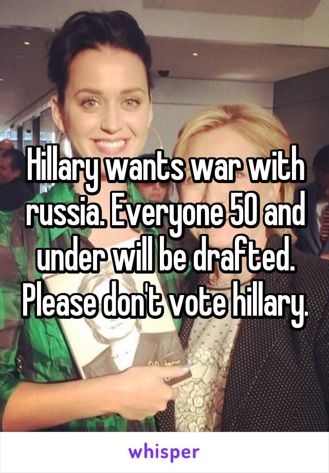 Hillary wants war with russia. Everyone 50 and under will be drafted. Please don't vote hillary.