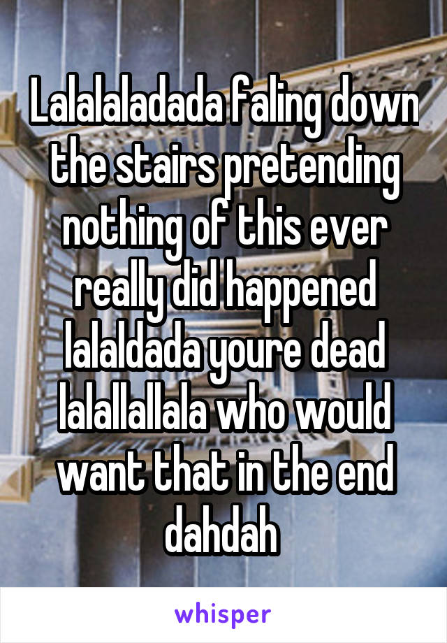 Lalalaladada faling down the stairs pretending nothing of this ever really did happened lalaldada youre dead lalallallala who would want that in the end dahdah