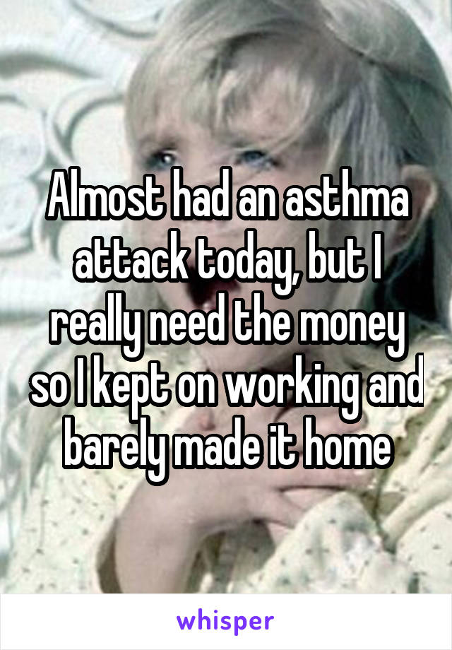 Almost had an asthma attack today, but I really need the money so I kept on working and barely made it home