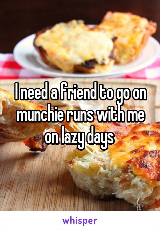 I need a friend to go on munchie runs with me on lazy days