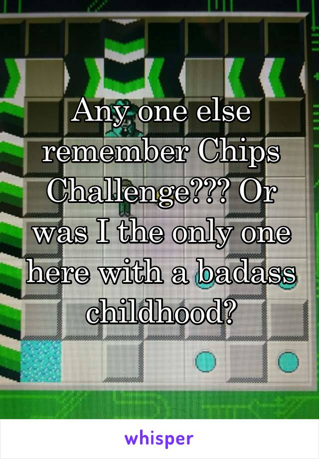 Any one else remember Chips Challenge??? Or was I the only one here with a badass childhood?