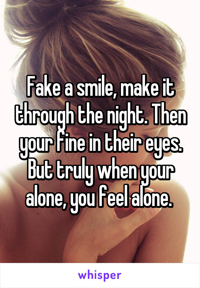 Fake a smile, make it through the night. Then your fine in their eyes. But truly when your alone, you feel alone.