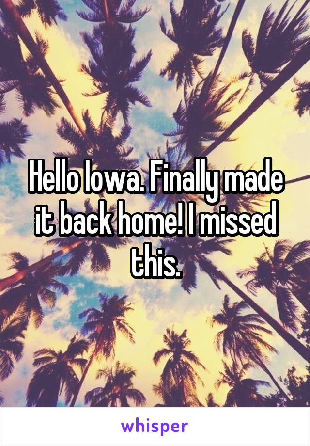 Hello Iowa. Finally made it back home! I missed this.