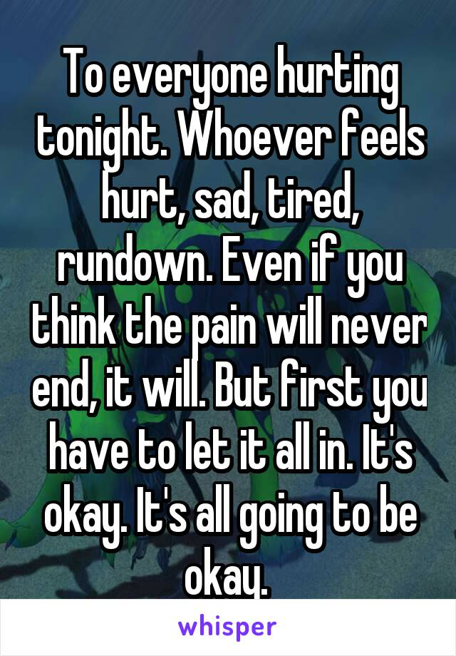To everyone hurting tonight. Whoever feels hurt, sad, tired, rundown. Even if you think the pain will never end, it will. But first you have to let it all in. It's okay. It's all going to be okay.