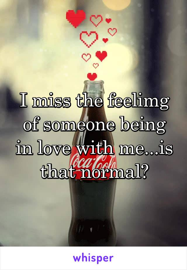 I miss the feelimg of someone being in love with me...is that normal?