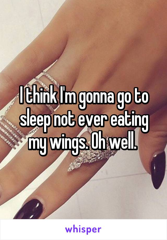I think I'm gonna go to sleep not ever eating my wings. Oh well.