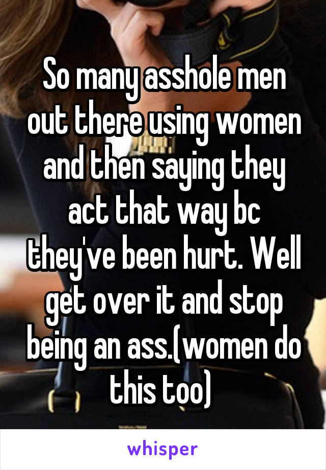 So many asshole men out there using women and then saying they act that way bc they've been hurt. Well get over it and stop being an ass.(women do this too)