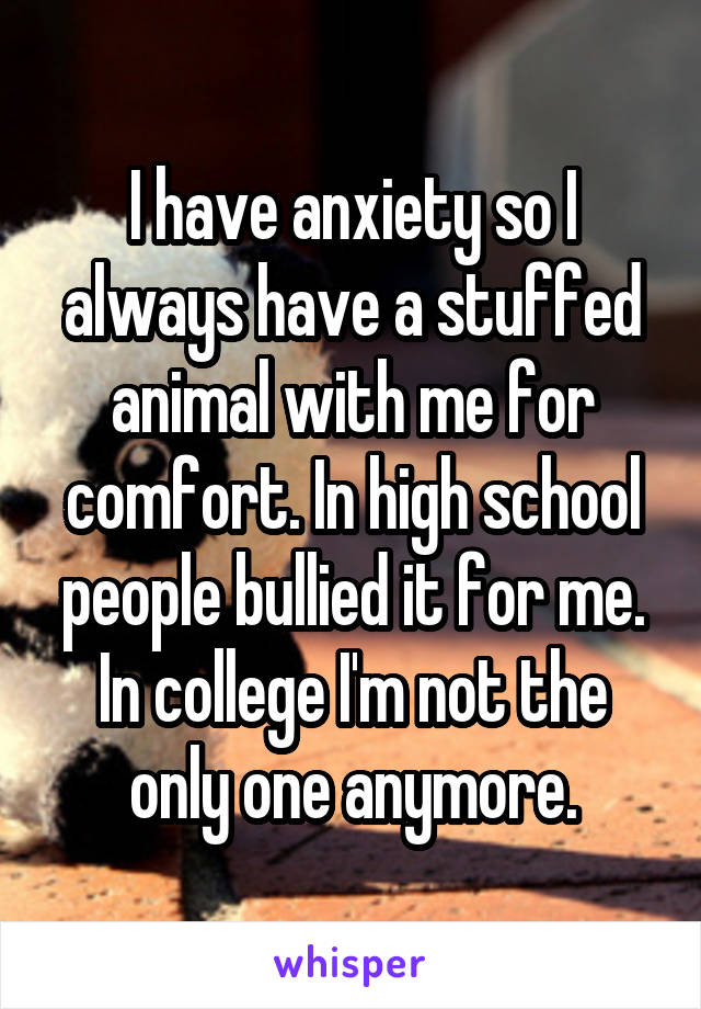 I have anxiety so I always have a stuffed animal with me for comfort. In high school people bullied it for me. In college I'm not the only one anymore.