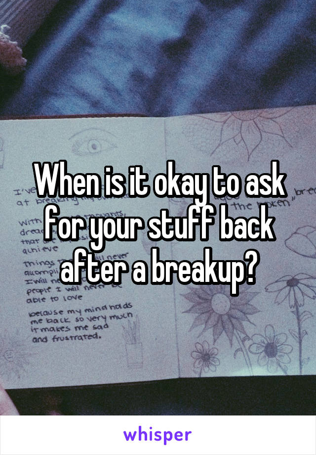 When is it okay to ask for your stuff back after a breakup?